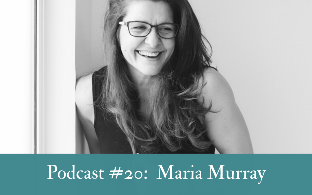 #20  Maria Murray:  On being brave & embracing change